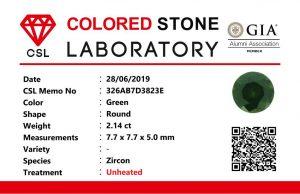 Colour : Green  Shape : Round   Weight :  2.14  Cts  Dimension : 7.7 x 7.7 x 5.0 mm  Treatment : Unheated  Clarity : VS  • CSL - Colored Stone Laboratory Certified  ( GIA Alumina  Association Member )  • CSL Memo No : 326AB7D3823E  绿色锆石  重量 :  2.14  卡拉   尺寸 : 7.7 x 7.7 x 5.0 mm  颜色 : 绿色  透明 : 好透明  形状 : 圆形  治療:没有加热  清晰度 : VS