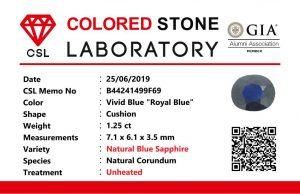 "Colour : Vivid Blue ""Royal Blue""  Shape : Cushion   Weight : 1.25 ct  Dimension : 7.1 x 6.1 x 3.5 mm  Treatment : Unheated   Clarity : VS  • CSL - Colored Stone Laboratory Certified  ( GIA Alumina  Association Member )  • CSL Memo No : B44241499F69  蓝宝石 ""皇家藍''   重量 :  1.25  卡拉   尺寸 : 7.1 x 6.1 x 3.5 mm  颜色 : 皇家藍   透明 : 好透明  形状 : 垫形  治療:没有加热  清晰度 : VS"