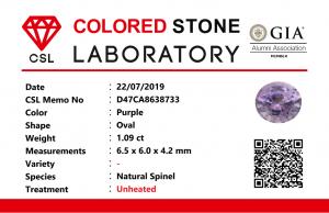 Weight : 1.09 Cts  Dimension : 6.5 x 6.0 x 4.2 mm  Color : Purple   Treatment : Unheated   Shape :  Oval  Clarity : SI   • CSL - Colored Stone Laboratory Certified  ( GIA Alumina  Association Member )  • CSL Memo No : D47CA8638733   紫色尖晶石  重量 : 1.09 卡拉  尺寸 : 6.5 x 6.0 x 4.2  mm  颜色 : 紫色  透明 : 好透明  形状 : 椭圆形  清晰度 : SI  治療 :没有加熱