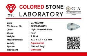 Weight : 1.76 Cts  Dimension :  12.2 x 7.1 x 4.2 mm  Color : Light Greenish Blue   Treatment : Unheated   Shape :  Pear   Clarity : VS  • CSL - Colored Stone Laboratory Certified  ( GIA Alumina  Association Member )  • CSL Memo No : 9C95E4E48453  海蓝宝  重量 :  1.76 卡拉  尺寸 : 12.2 x 7.1 x 4.2  mm  颜色 : 绿蓝色  透明 : 好透明  形状 : 梨形  清晰度 : VS  治療 :没有加熱