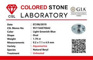 Weight : 1.79 Cts Dimension : 9.2 x 7.1 x 4.9 mm Color : Light Greenish Blue Treatment : Unheated Shape : Oval Clarity : VS • CSL - Colored Stone Laboratory Certified ( GIA Alumina Association Member ) • CSL Memo No : 95115AE7E6A2 海蓝宝  重量 : 1.79 卡拉 尺寸 : 9.2 x 7.1 x 4.9 mm 颜色 : 绿蓝色 透明 : 好透明 形状 : 椭圆形 清晰度 : VS 治療 :没有加熱