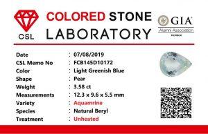 Weight : 3.58 Cts Dimension : 12.3 x 9.6 x 5.5 mm Color : Light Greenish Blue Treatment : Unheated Shape : Pear Clarity : VS • CSL - Colored Stone Laboratory Certified ( GIA Alumina Association Member ) • CSL Memo No : FCB145D10172 海蓝宝  重量 : 3.58 卡拉 尺寸 : 12.3 x 9.6 x 5.5 mm 颜色 : 绿蓝色 透明 : 好透明 形状 : 梨形 清晰度 : VS 治療 :没有加熱