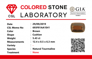 Colour : Brown  Shape : Cushion  Weight : 5.43 Cts  Dimension : 12.4 x 8.5 x 6.3 mm  Treatment : Unheated  Clarity: VVS  • CSL - Colored Stone Laboratory Certified  ( GIA Alumina Association Member )  • CSL Memo No : 693F81AA1E41     Dravite Tourmaline Sri Lanka  Dravite is the sodium magnesium rich Variety in the tourmaline family. Tourmaline is a crystalline boron silicate mineral compounded with elements such as aluminium, iron, magnesium, sodium, lithium, or potassium.               The gemstone comes in a wide variety of colors such as black, brown, red, orange, yellow, green, blue, violet, pink, bi-colored, tri-colored and rarely can be neon green or electric blue.                 Tourmaline pleochroism is typically moderate to Strong. It is Cyclosilicate mineral with 7-7.5 hardness according to the more hardness scale and 3.06 (+.20 -.06) specific gravity. It is a Double refractive, uniaxial (-) mineral with the Trigonal crystal system. Tourmaline can be seen fluorescent inert to very weak red to violet in the long and short wave in pink Stones.          Tourmaline can be found in India, Brazil, Tanzania, Nigeria, Kenya, Madagascar, Mozambique, Namibia, Afghanistan, Sri Lanka, USA, Ethiopia.  Tourmaline Healing Properties        Tourmaline balances the right-left sides of the brain. It Helps treat paranoia, overcomes dyslexia. Also, It Improves circulation and supports the liver and kidneys.               Tourmaline helps to eliminate toxic metals in the body and Reduces lactic acids and free fatty acids. It is a stone of purification, cleansing the emotional body of negative thoughts, anxieties, anger, and feelings of unworthiness.              The brown tourmaline brings gentle and soothing healing of your emotional body. It is a very strong grounding stone that raises one's stamina and protective energies. Brown tourmaline works specifically with the heart chakra to provide self-healing and rejuvenating energies.