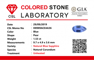 "Colour: Blue  Shape : Pear  Weight : 1.53 cts  Dimension : 9.7 x 4.9 x 3.6 mm  Treatment : Unheated  Clarity : SI  • CSL - Colored Stone Laboratory Certified  ( GIA Alumina Association Member )  • CSL Memo No : D8989ACE4A36        Sapphire is a precious gemstone, a variety of the mineral corundum, consisting of aluminium oxide with trace amounts of elements such as iron, titanium, chromium, copper, or magnesium.  Sapphire is a precious gemstone, a variety of the mineral corundum, consisting of aluminum oxide with trace amounts of elements such as iron, titanium, chromium, copper, or magnesium.  Sapphire deposits are found in Eastern Australia, Thailand, Sri Lanka, China, Vietnam, Madagascar, Greenland, East Africa, and in North America in mostly in Montana. Madagascar, Sri Lanka, and Kashmir produce large quantities of fine quality Sapphires for the world market. Sapphires are mined from alluvial deposits or from primary underground workings.          Blue Sapphire and Ruby are the most popular Gemstone in Corundum Family.  also, Orangy Pink Sapphire is called Padparadscha. The name Drive's from the Sinhalese word ""padmaraga"" "" පද්මරාග"", meaning lotus blossom, as the stone is of a similar color to the lotus blossom.  Bi-Color Sapphire from DanuGroup Collection  Also, Sapphire can be found as parti-color, bi-color or fancy color. Australia is a main parti-color Sapphire producer.  White Sapphire  also, White sapphire is a very popular stone to wear instead of Diamond as a 3rd hardness gemstone after diamond ( moissanite hardness is 9.5).  Various colors of star sapphires  A star sapphire is a type of sapphire that exhibits a star-like phenomenon known as asterism.  Also, A rare variety of natural sapphire, known as color-change sapphire, exhibits different colors in a different light.  Sapphires can be treated by several methods to enhance and improve their clarity and color. A common method is done by heating the sapphires in furnaces to temperatures between 500 and 1,850 °C for several hours, or by heating in a nitrogen-deficient atmosphere oven for 1 week or more. Geuda is a form of the mineral corundum. Geuda is found primarily in Sri Lanka. It's a semitransparent and milky appearance due to rutile inclusions. Geuda is used to improve its color by heat treatment. Some geuda varieties turn to a blue color after heat treatments and some turn to red after oxidizing. Also, Kowangu pushparaga turns to yellow sapphire after oxidizing.  Sapphire Crystal system is a Trigonal crystal system with a hexagonal scalenohedral crystal class. Sapphire hardness is 9 according to the Mohs hardness scale with 4.0~4.1 specific gravity.     Refractive index ω          =1.768–1.772 nε =1.760–1.763 Solubility = Insoluble  Melting point = 2,030–2,050 °C  Birefringence  = 0.008  Pleochroism = Strong  Luster = Vitreous  Sapphire is the birthstone for September and the gem of the 45th anniversary.  Healing Properties of Sapphire  Sapphire releases mental tension, depression, unwanted thoughts, and spiritual confusion.  Sapphire is known as a ""stone of Wisdom"". It is exceptional for calming and focusing the mind, allowing the release of mental tension and unwanted thoughts. Sapphire is also the best stone for awakening chakras. Dark Blue or Indigo Sapphire stimulates the Third Eye chakra. Blue Sapphire stimulates the Throat Chakra. Green sapphire stimulates Heart Chakra. Black Sapphire stimulates Base Chakra. White sapphire stimulates Crown Chakra. Yellow sapphire stimulates Solar Plexus Chakra.     Blue Sapphire stimulates the Throat Chakra, the voice of the body. Blue crystal energy will unblock and balance the Throat Chakra. blue encourages the power of truth, while lighter shades carry the power of flexibility, relaxation, and balance. Blue Sapphire can free one of mental anxiety, helps make one detached, and protects against envy. Also, It can be worn for good luck and for protection against evil spirits. Since Saturn rules the nervous system, blue sapphires help problems of the nerves-tension and neuroses-diseases caused by an afflicted Saturn."
